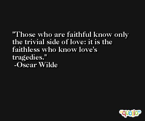 Those who are faithful know only the trivial side of love: it is the faithless who know love's tragedies. -Oscar Wilde