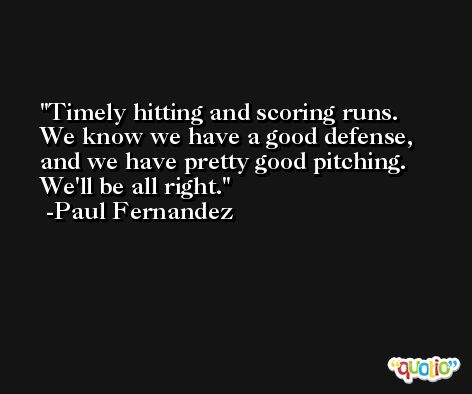 Timely hitting and scoring runs. We know we have a good defense, and we have pretty good pitching. We'll be all right. -Paul Fernandez