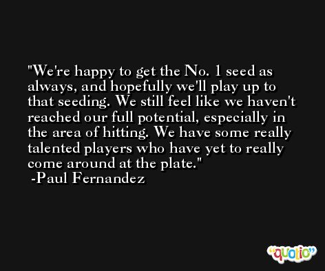 We're happy to get the No. 1 seed as always, and hopefully we'll play up to that seeding. We still feel like we haven't reached our full potential, especially in the area of hitting. We have some really talented players who have yet to really come around at the plate. -Paul Fernandez