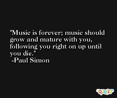 Music is forever; music should grow and mature with you, following you right on up until you die. -Paul Simon
