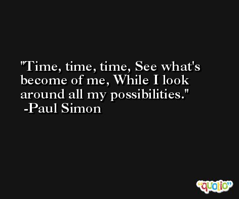 Time, time, time, See what's become of me, While I look around all my possibilities. -Paul Simon