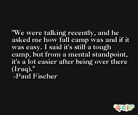 We were talking recently, and he asked me how fall camp was and if it was easy. I said it's still a tough camp, but from a mental standpoint, it's a lot easier after being over there (Iraq). -Paul Fischer