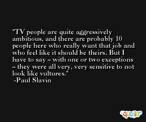 TV people are quite aggressively ambitious, and there are probably 10 people here who really want that job and who feel like it should be theirs. But I have to say – with one or two exceptions – they were all very, very sensitive to not look like vultures. -Paul Slavin