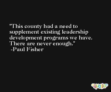 This county had a need to supplement existing leadership development programs we have. There are never enough. -Paul Fisher