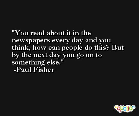 You read about it in the newspapers every day and you think, how can people do this? But by the next day you go on to something else. -Paul Fisher