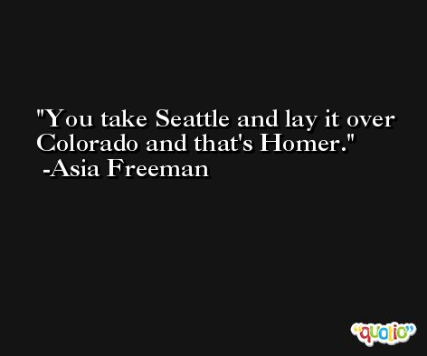 You take Seattle and lay it over Colorado and that's Homer. -Asia Freeman