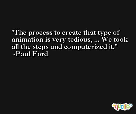 The process to create that type of animation is very tedious, ... We took all the steps and computerized it. -Paul Ford