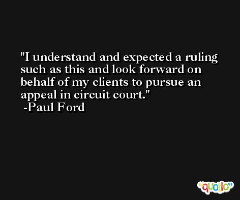I understand and expected a ruling such as this and look forward on behalf of my clients to pursue an appeal in circuit court. -Paul Ford