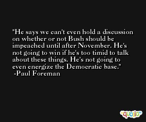 He says we can't even hold a discussion on whether or not Bush should be impeached until after November. He's not going to win if he's too timid to talk about these things. He's not going to even energize the Democratic base. -Paul Foreman