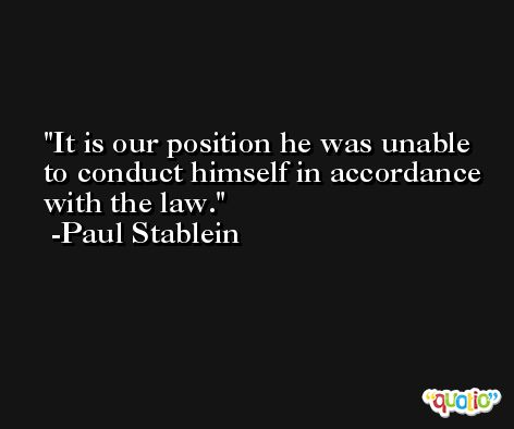 It is our position he was unable to conduct himself in accordance with the law. -Paul Stablein