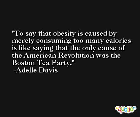 To say that obesity is caused by merely consuming too many calories is like saying that the only cause of the American Revolution was the Boston Tea Party. -Adelle Davis