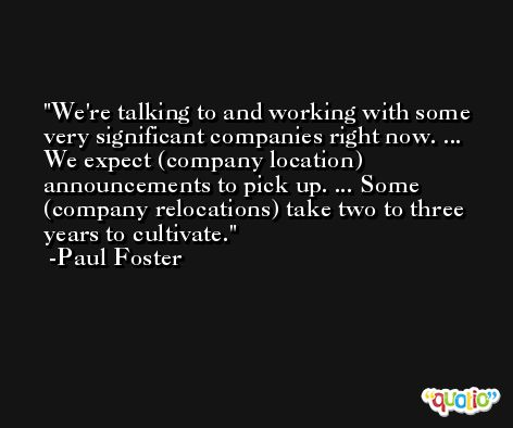 We're talking to and working with some very significant companies right now. ... We expect (company location) announcements to pick up. ... Some (company relocations) take two to three years to cultivate. -Paul Foster