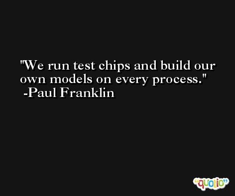 We run test chips and build our own models on every process. -Paul Franklin