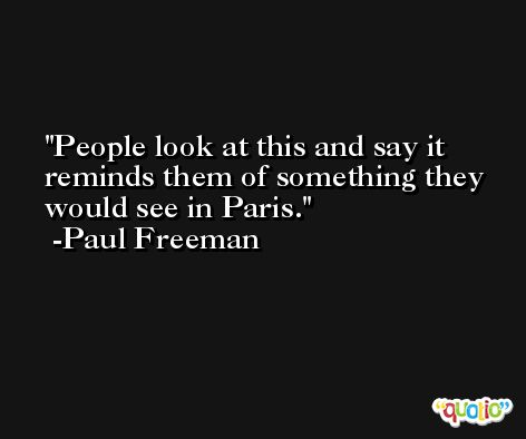 People look at this and say it reminds them of something they would see in Paris. -Paul Freeman
