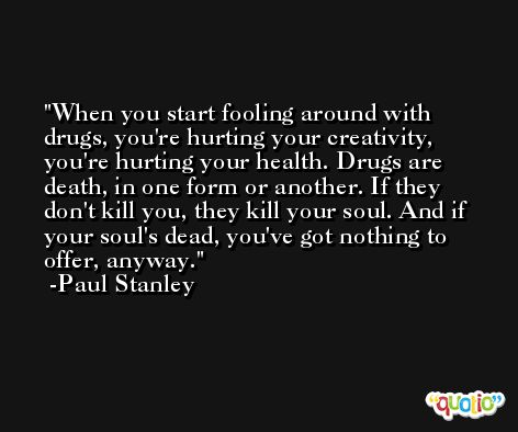 When you start fooling around with drugs, you're hurting your creativity, you're hurting your health. Drugs are death, in one form or another. If they don't kill you, they kill your soul. And if your soul's dead, you've got nothing to offer, anyway. -Paul Stanley