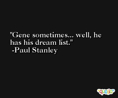 Gene sometimes... well, he has his dream list. -Paul Stanley