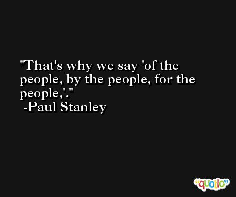 That's why we say 'of the people, by the people, for the people,'. -Paul Stanley