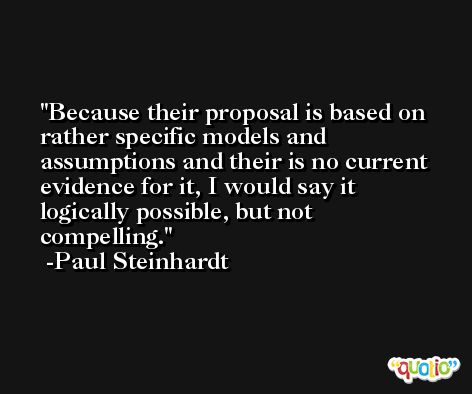 Because their proposal is based on rather specific models and assumptions and their is no current evidence for it, I would say it logically possible, but not compelling. -Paul Steinhardt