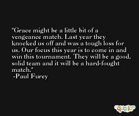 Grace might be a little bit of a vengeance match. Last year they knocked us off and was a tough loss for us. Our focus this year is to come in and win this tournament. They will be a good, solid team and it will be a hard-fought match. -Paul Furey