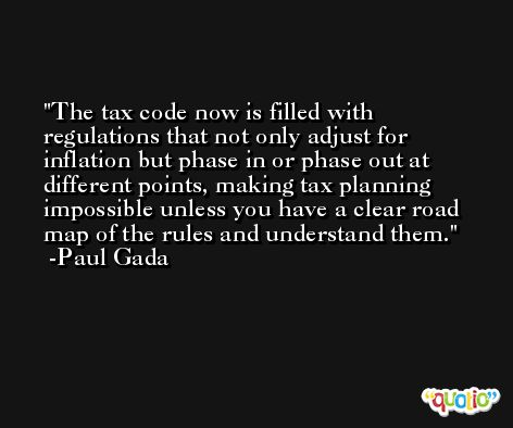 The tax code now is filled with regulations that not only adjust for inflation but phase in or phase out at different points, making tax planning impossible unless you have a clear road map of the rules and understand them. -Paul Gada