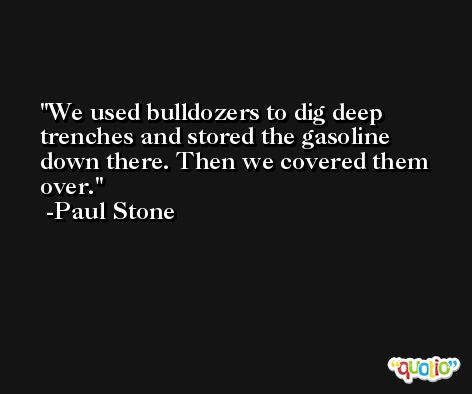 We used bulldozers to dig deep trenches and stored the gasoline down there. Then we covered them over. -Paul Stone