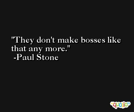 They don't make bosses like that any more. -Paul Stone