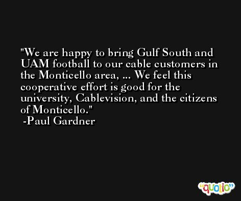 We are happy to bring Gulf South and UAM football to our cable customers in the Monticello area, ... We feel this cooperative effort is good for the university, Cablevision, and the citizens of Monticello. -Paul Gardner