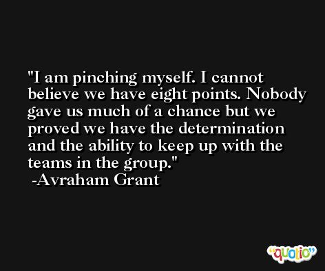 I am pinching myself. I cannot believe we have eight points. Nobody gave us much of a chance but we proved we have the determination and the ability to keep up with the teams in the group. -Avraham Grant