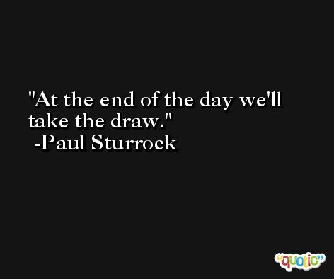 At the end of the day we'll take the draw. -Paul Sturrock