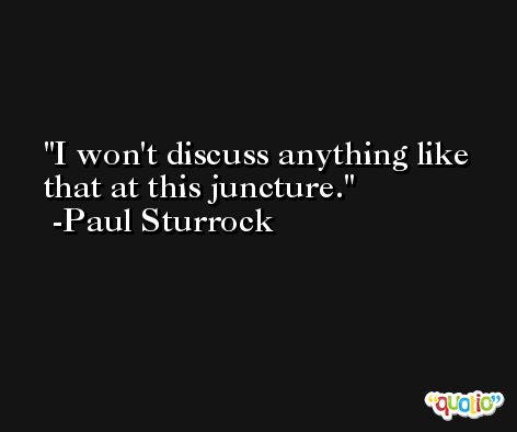 I won't discuss anything like that at this juncture. -Paul Sturrock