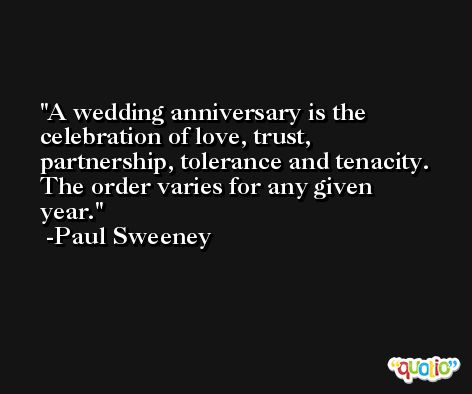 A wedding anniversary is the celebration of love, trust, partnership, tolerance and tenacity. The order varies for any given year. -Paul Sweeney