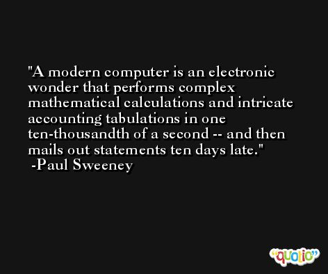 A modern computer is an electronic wonder that performs complex mathematical calculations and intricate accounting tabulations in one ten-thousandth of a second -- and then mails out statements ten days late. -Paul Sweeney