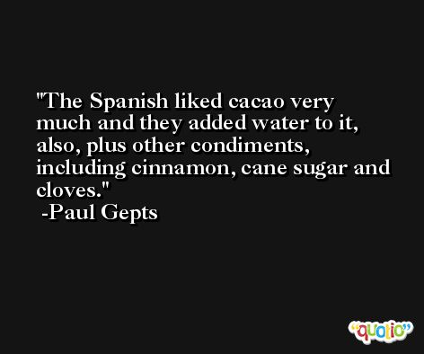 The Spanish liked cacao very much and they added water to it, also, plus other condiments, including cinnamon, cane sugar and cloves. -Paul Gepts