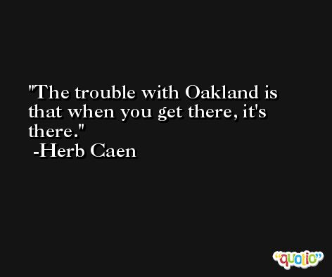 The trouble with Oakland is that when you get there, it's there. -Herb Caen