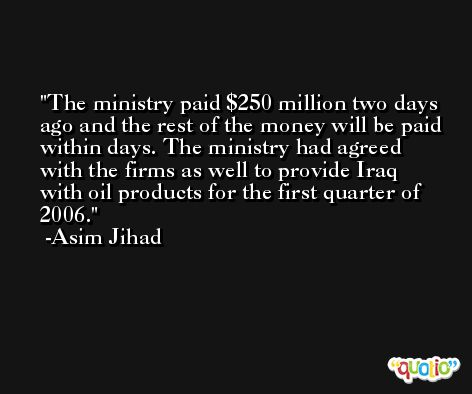 The ministry paid $250 million two days ago and the rest of the money will be paid within days. The ministry had agreed with the firms as well to provide Iraq with oil products for the first quarter of 2006. -Asim Jihad