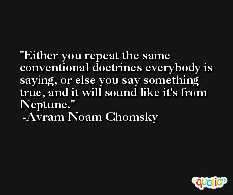 Either you repeat the same conventional doctrines everybody is saying, or else you say something true, and it will sound like it's from Neptune. -Avram Noam Chomsky