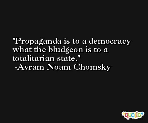 Propaganda is to a democracy what the bludgeon is to a totalitarian state. -Avram Noam Chomsky