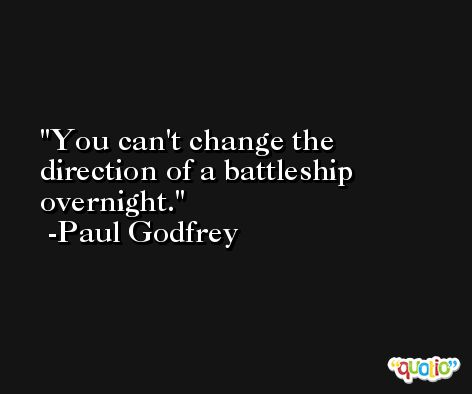 You can't change the direction of a battleship overnight. -Paul Godfrey