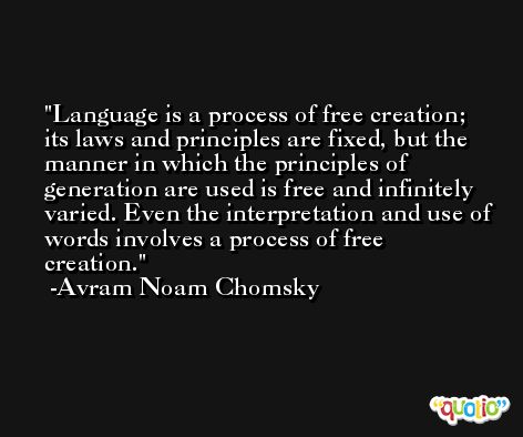 Language is a process of free creation; its laws and principles are fixed, but the manner in which the principles of generation are used is free and infinitely varied. Even the interpretation and use of words involves a process of free creation. -Avram Noam Chomsky