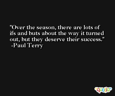Over the season, there are lots of ifs and buts about the way it turned out, but they deserve their success. -Paul Terry