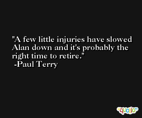 A few little injuries have slowed Alan down and it's probably the right time to retire. -Paul Terry