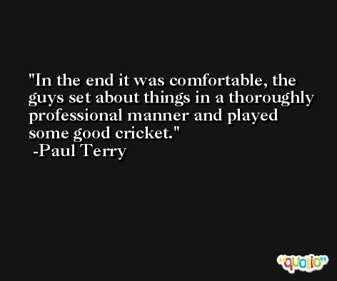 In the end it was comfortable, the guys set about things in a thoroughly professional manner and played some good cricket. -Paul Terry