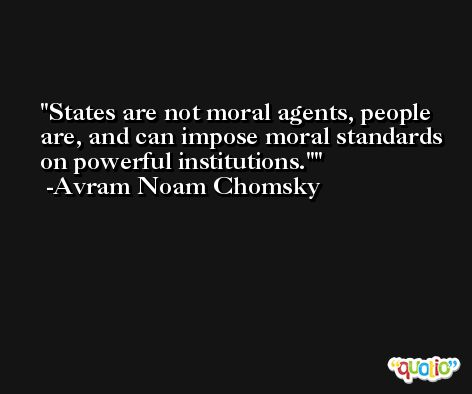 States are not moral agents, people are, and can impose moral standards on powerful institutions.' -Avram Noam Chomsky