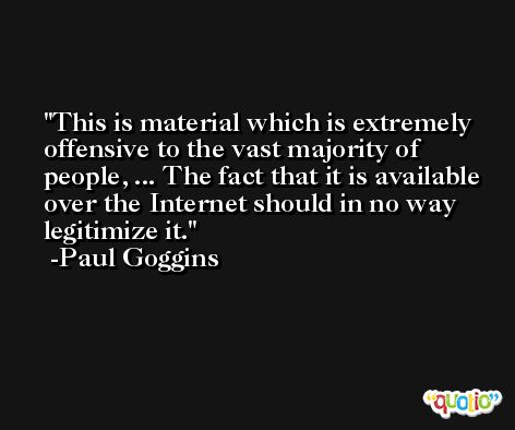 This is material which is extremely offensive to the vast majority of people, ... The fact that it is available over the Internet should in no way legitimize it. -Paul Goggins