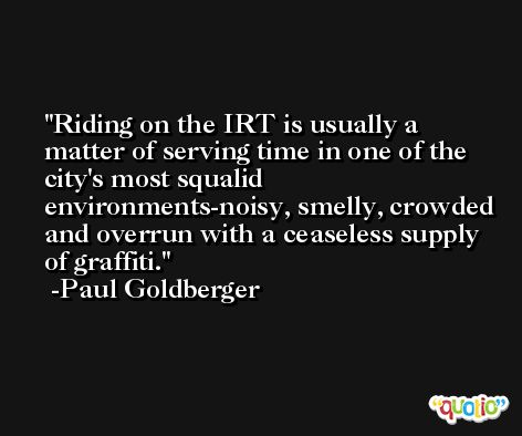 Riding on the IRT is usually a matter of serving time in one of the city's most squalid environments-noisy, smelly, crowded and overrun with a ceaseless supply of graffiti. -Paul Goldberger