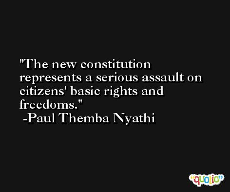 The new constitution represents a serious assault on citizens' basic rights and freedoms. -Paul Themba Nyathi