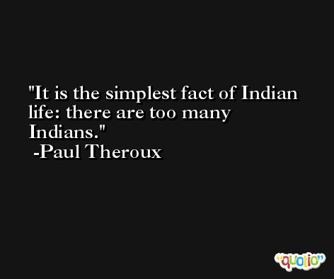 It is the simplest fact of Indian life: there are too many Indians. -Paul Theroux
