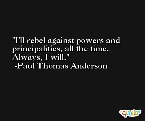I'll rebel against powers and principalities, all the time. Always, I will. -Paul Thomas Anderson