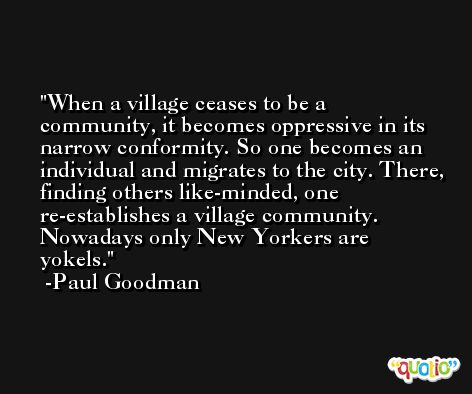 When a village ceases to be a community, it becomes oppressive in its narrow conformity. So one becomes an individual and migrates to the city. There, finding others like-minded, one re-establishes a village community. Nowadays only New Yorkers are yokels. -Paul Goodman