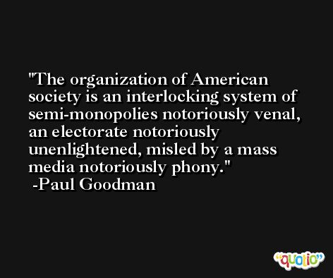 The organization of American society is an interlocking system of semi-monopolies notoriously venal, an electorate notoriously unenlightened, misled by a mass media notoriously phony. -Paul Goodman